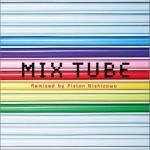 MIX TUBE -Remixed by Piston Nishizawa-详情