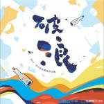 破浪2015高中原创毕业歌合辑详情